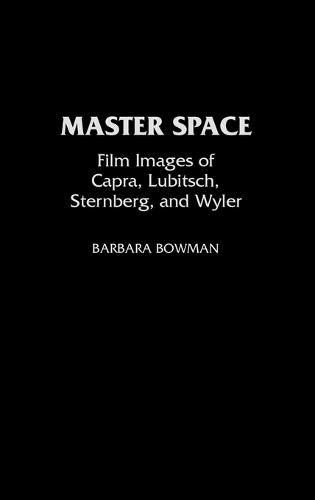 Master Space: Film Images of Capra, Lubitsch, Sternberg and Wyler - Contributions to the Study of Popular Culture No. 31 (Hardback)