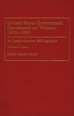 United States Government Documents on Women, 1800-1990: Labour v. 2: A Comprehensive Bibliography - Bibliographies & Indexes in Women's Studies No. 18.  (Hardback)