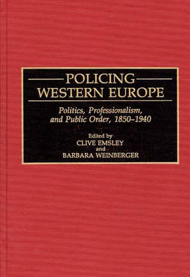 Policing Western Europe: Politics, Professionalism, and Public Order, 1850-1940 - Contributions in Criminology & Penology No. 33 (Hardback)
