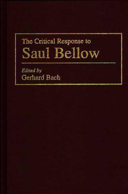 The Critical Response to Saul Bellow - Critical Responses in Arts & Letters No. 20 (Hardback)