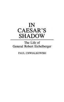 In Caesar's Shadow: The Life of General Robert Eichelberger - Contributions in Military Studies No. 141.  (Hardback)