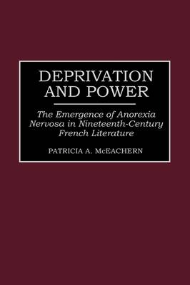 Deprivation and Power: The Emergence of Anorexia Nervosa in Nineteenth-Century French Literature - Contributions in Women's Studies No. 162  (Hardback)