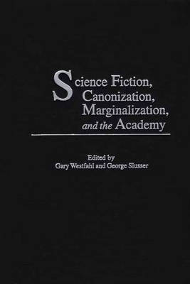 Science Fiction, Canonization, Marginalization and the Academy - Contributions to the Study of Science Fiction & Fantasy No. 97 (Hardback)