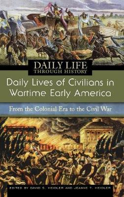 Daily Lives of Civilians in Wartime Early America: From the Colonial Era to the Civil War - The Greenwood Press Daily Life Through History Series: Daily Lives of Civilians During Wartime (Hardback)