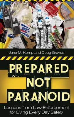 Prepared Not Paranoid: Lessons from Law Enforcement for Living Every Day Safely (Hardback)