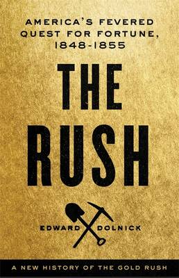 The Rush: A New History of the Gold Rush - America's Fevered Quest for Fortune, 1848-1855 (Hardback)
