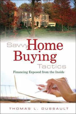 Savvy Home Buying Tactics: Financing Exposed from the Inside (Paperback)