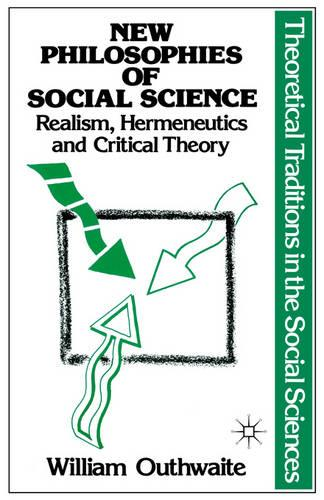 New Philosophies of Social Science: Realism, Hermeneutics and Critical Theory - Theoretical Traditions in the Social Sciences (Paperback)