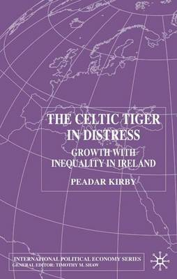 The Celtic Tiger in Distress 2002: Growth with Inequality in Ireland - International Political Economy Series (Hardback)