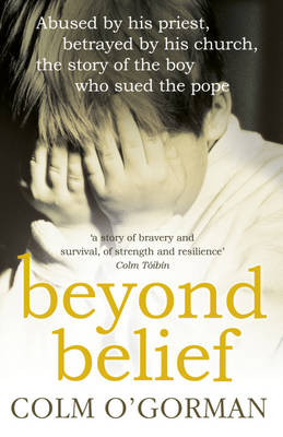 Beyond Belief: Abused by His Priest, Betrayed by His Church - The Story of the Boy Who Sued the Pope (Paperback)