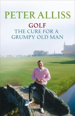 Golf - The Cure for a Grumpy Old Man: It's Never Too Late (Hardback)