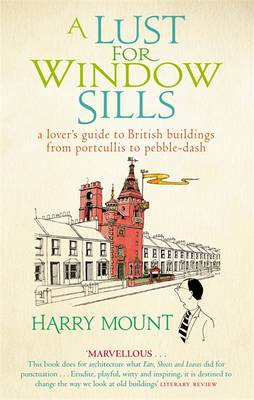 A Lust for Window Sills: A Lover's Guide to British Buildings from Portcullis to Pebble Dash (Paperback)