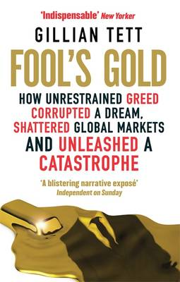 Fool's Gold: How Unrestrained Greed Corrupted a Dream, Shattered Global Markets and Unleashed a Catastrophe (Paperback)