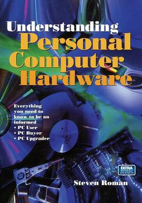 Understanding Personal Computer Hardware: Everything You Need to Know to be an Informed PC User PC Buyer PC Upgrader (Paperback)