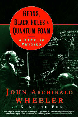 Geons, Black Holes and Quantum Foam: A Life in Physics (Hardback)