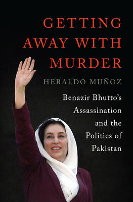 Getting Away with Murder: Benazir Bhutto's Assassination and the Politics of Pakistan (Hardback)