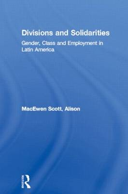 Divisions and Solidarities: Gender, Class and Employment in Latin America (Hardback)