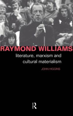 Raymond Williams: Literature, Marxism and Cultural Materialism - Critics of the Twentieth Century (Hardback)