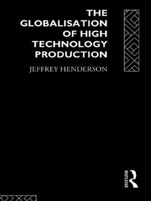 Globalization of High Technology Production: Society, Space and Semiconductors in the Restructuring of the Modern World (Hardback)