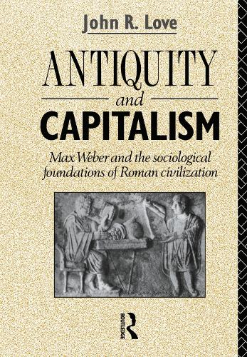 Antiquity and Capitalism: Max Weber and the Sociological Foundations of Roman Civilization (Hardback)