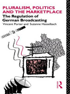 Pluralism, Politics and the Marketplace: Regulation of German Broadcasting - Communication and Society (Hardback)