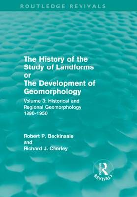 The History of the Study of Landforms: Volume 3: Historical and Regional Geomorphology, 1890-1950 - Routledge Revivals: The History of the Study of Landforms (Hardback)