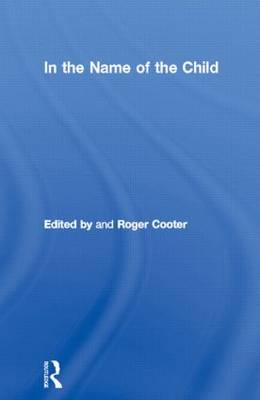 In the Name of the Child: Health and Welfare, 1880-1940 - Routledge Studies in the Social History of Medicine (Hardback)