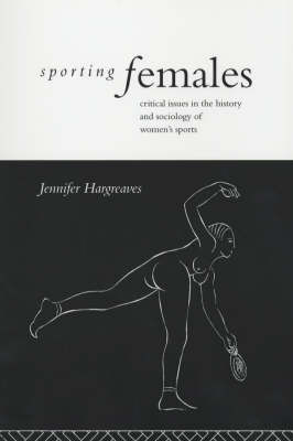 Sporting Females: Critical Issues in the History and Sociology of Women's Sport (Paperback)