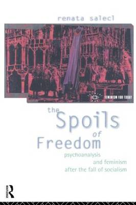 The Spoils of Freedom: Psychoanalysis, Feminism and Ideology After the Fall of Socialism - Opening Out: Feminism for Today (Paperback)