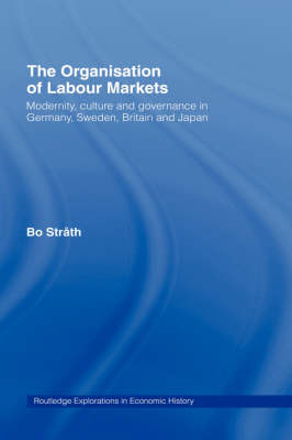 The Organization of Labour Markets: Modernity, Culture and Governance in Germany, Sweden, Britain and Japan - Routledge Explorations in Economic History (Hardback)