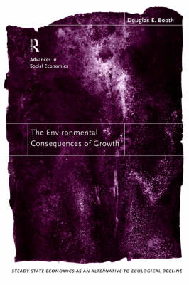 The Environmental Consequences of Growth: Steady-state Economics as an Alternative to Economic Decline - Routledge Advances in Social Economics (Paperback)