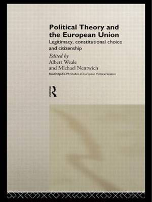 Political Theory and the European Union: Legitimacy, Constitutional Choice and Citizenship - Routledge/ECPR Studies in European Political Science No.3 (Hardback)