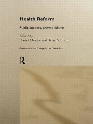 Health Reform: Public Success, Private Failure - Routledge Studies in Governance & Change in the Global Era (Hardback)