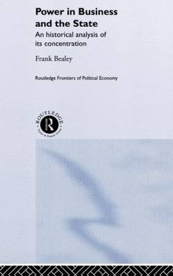 Power in Business and the State: An Historical Analysis of its Concentration - Routledge Frontiers of Political Economy 36 (Hardback)