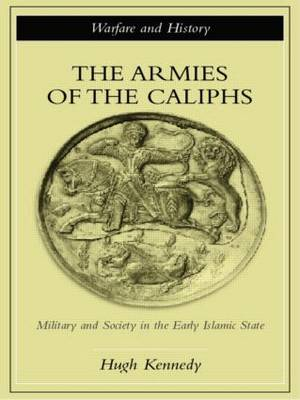 The Armies of the Caliphs: Military and Society in the Early Islamic State - Warfare and History (Paperback)