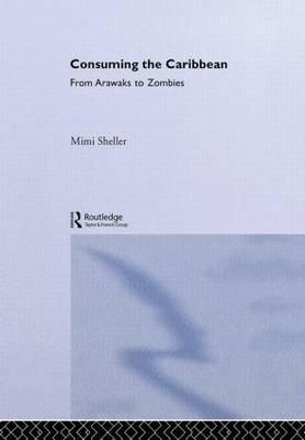 Consuming the Caribbean: From Arwaks to Zombies - International Library of Sociology (Hardback)