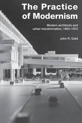 The Practice of Modernism: Modern Architects and Urban Transformation, 1954-1972 (Paperback)