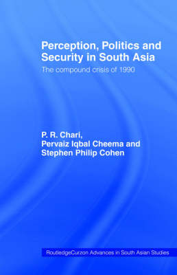 Perception, Politics and Security in South Asia: The Compound Crisis of 1990 - Routledge Advances in South Asian Studies No.1 (Hardback)