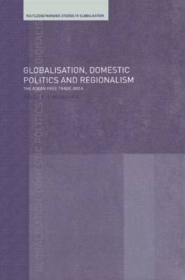 Globalisation, Domestic Politics and Regionalism: The ASEAN Free Trade Area - Routledge Studies in Globalisation No.5 (Hardback)