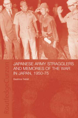 Japanese Army Stragglers and Memories of the War in Japan, 1950-75 - Routledge Studies in the Modern History of Asia (Hardback)