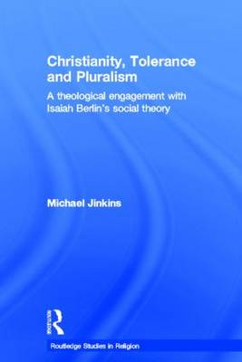 Christianity, Tolerance, and Pluralism: A Theological Engagement with Isaiah Berlin's Social Theory - Routledge Studies in Religion (Hardback)