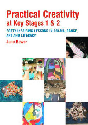 Practical Creativity at Key Stages 1 & 2: 40 Inspiring Lessons in Drama, Dance, Art and Literacy (Paperback)
