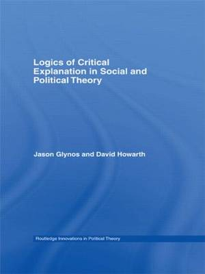 Logics of Critical Explanation in Social and Political Theory - Routledge Innovations in Political Theory v. 26 (Hardback)