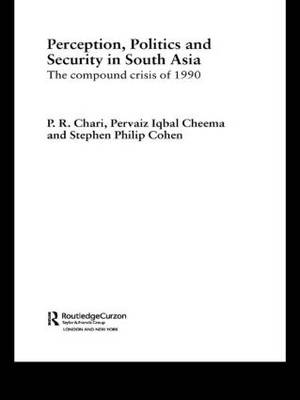 Perception, Politics and Security in South Asia: The Compound Crisis of 1990 - Routledge Advances in South Asian Studies (Paperback)