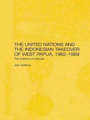 The United Nations and the Indonesian Takeover of West Papua, 1962-1969: The Anatomy of Betrayal (Paperback)