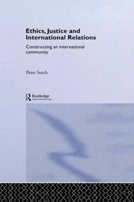 Ethics, Justice and International Relations: Constructing an International Community - Routledge Advances in International Relations and Global Politics 13 (Paperback)