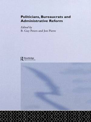 Politicians, Bureaucrats and Administrative Reform - Routledge/ECPR Studies in European Political Science (Paperback)