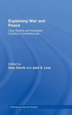 Explaining War and Peace: Case Studies and Necessary Condition Counterfactuals - Contemporary Security Studies (Hardback)