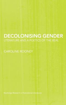 Decolonising Gender: Literature and a Poetics of the Real - Routledge Research in Postcolonial Literatures (Hardback)