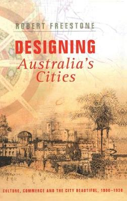 Designing Australia's Cities: Culture, Commerce and the City Beautiful, 1900 - 1930 - Planning, History and Environment Series v. 3 (Hardback)